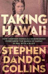 Taking Hawaii How Thirteen Honolulu Businessmen Overthrew the Queen of Hawaii in 1893, with a Bluff Book Review
